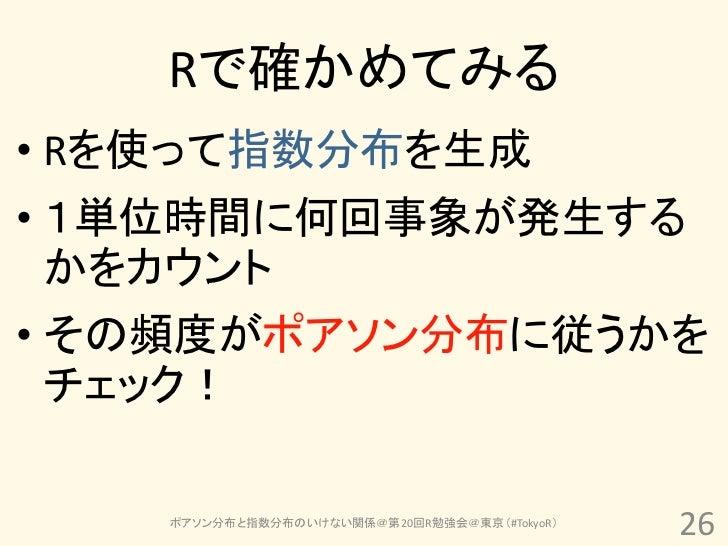 Rで確かめてみる• Rを使って指数分布を生成• 1単位時間に何回事象が発生する  かをカウント• その頻度がポアソン分布に従うかを  チェック!    ポアソン分布と指数分布のいけない関係@第20回R勉強会@東京(#TokyoR)       ...
