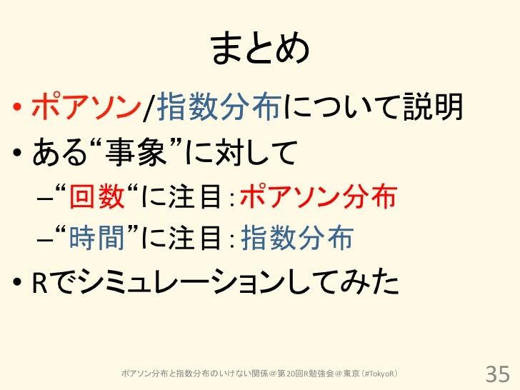 """まとめ• ポアソン/指数分布について説明• ある""""事象""""に対して –""""回数""""に注目:ポアソン分布 –""""時間""""に注目:指数分布• Rでシミュレーションしてみた    ポアソン分布と指数分布のいけない関係@第20回R勉強会@東京(#TokyoR) ..."""