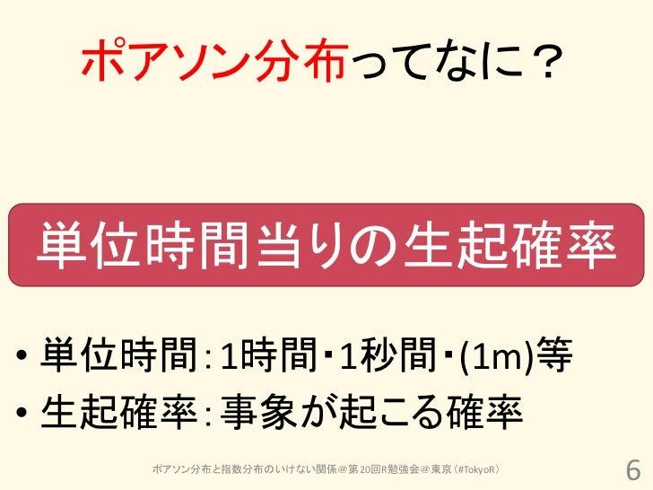 ポアソン分布ってなに?単位時間当りの生起確率• 単位時間:1時間・1秒間・(1m)等• 生起確率:事象が起こる確率    ポアソン分布と指数分布のいけない関係@第20回R勉強会@東京(#TokyoR)                      ...