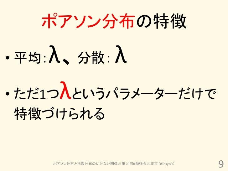 ポアソン分布の特徴• 平均:λ、分散: λ• ただ1つλというパラメーターだけで特徴づけられる        ポアソン分布と指数分布のいけない関係@第20回R勉強会@東京(#TokyoR)                            ...