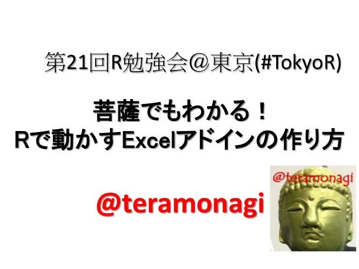 第21回R勉強会@東京(#TokyoR)    菩薩でもわかる!Rで動かすExcelアドインの作り方    @teramonagi