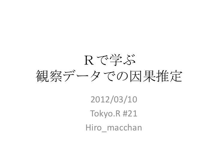 Rで学ぶ観察データでの因果推定    2012/03/10    Tokyo.R #21   Hiro_macchan