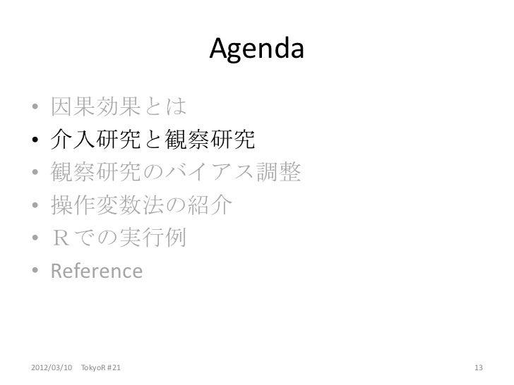 Agenda•   因果効果とは•   介入研究と観察研究•   観察研究のバイアス調整•   操作変数法の紹介•   Rでの実行例•   Reference2012/03/10 TokyoR #21            13