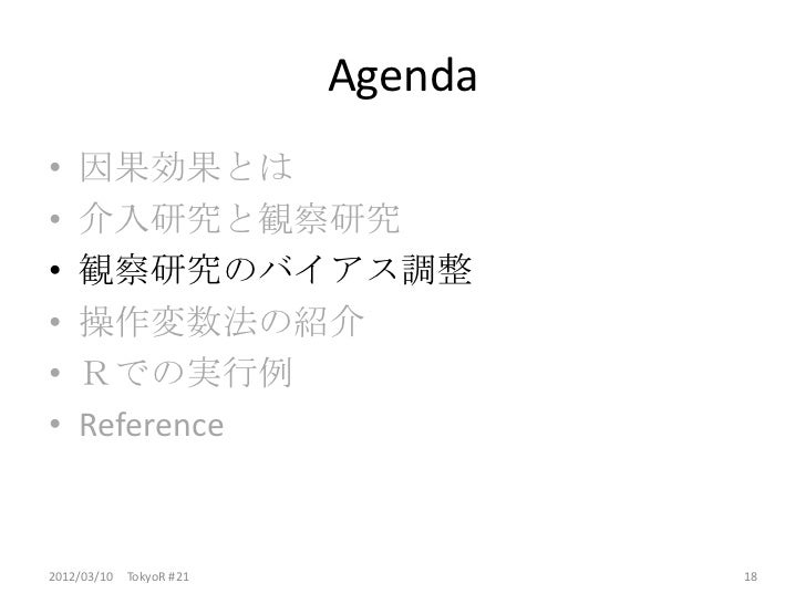 Agenda•   因果効果とは•   介入研究と観察研究•   観察研究のバイアス調整•   操作変数法の紹介•   Rでの実行例•   Reference2012/03/10 TokyoR #21            18