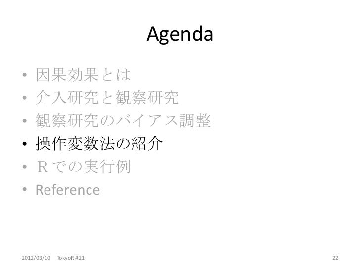 Agenda•   因果効果とは•   介入研究と観察研究•   観察研究のバイアス調整•   操作変数法の紹介•   Rでの実行例•   Reference2012/03/10 TokyoR #21            22