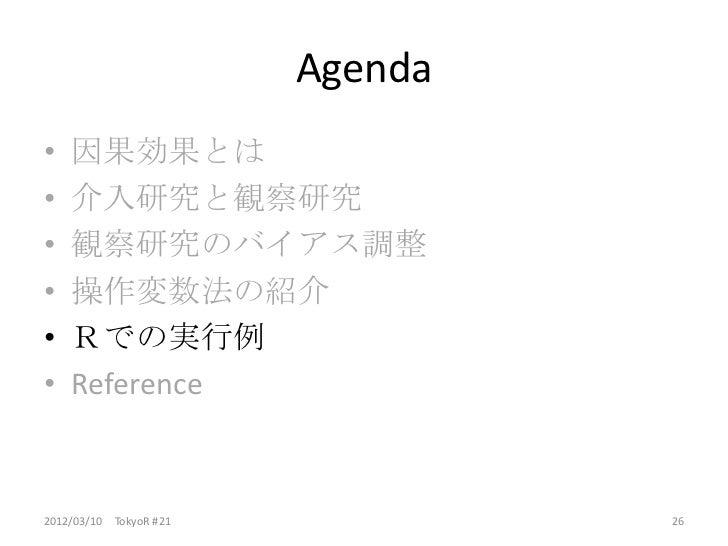 Agenda•   因果効果とは•   介入研究と観察研究•   観察研究のバイアス調整•   操作変数法の紹介•   Rでの実行例•   Reference2012/03/10 TokyoR #21            26