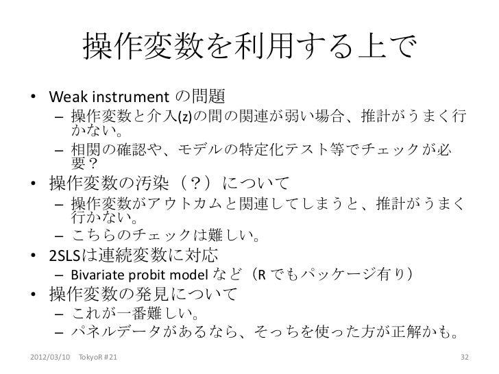操作変数を利用する上で• Weak instrument の問題      – 操作変数と介入(z)の間の関連が弱い場合、推計がうまく行        かない。      – 相関の確認や、モデルの特定化テスト等でチェックが必        要...