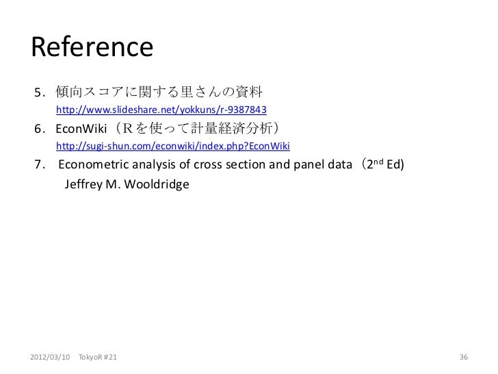 Reference 5.傾向スコアに関する里さんの資料      http://www.slideshare.net/yokkuns/r-9387843 6.EconWiki(Rを使って計量経済分析)      http://sugi-shun...