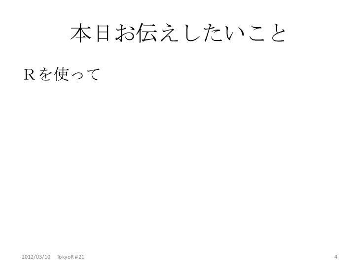本日お伝えしたいことRを使って2012/03/10 TokyoR #21        4