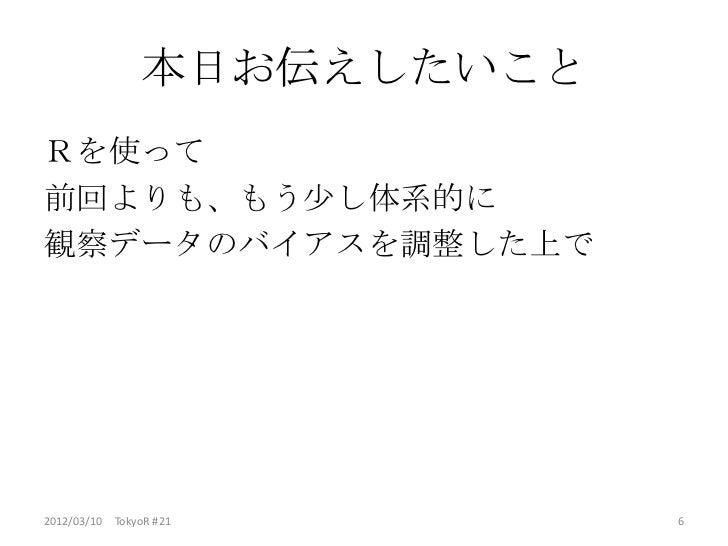 本日お伝えしたいことRを使って前回よりも、もう少し体系的に観察データのバイアスを調整した上で2012/03/10 TokyoR #21        6