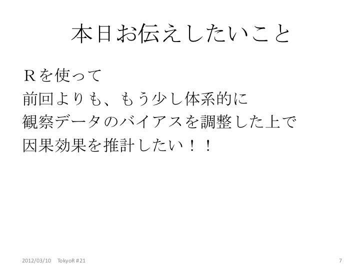 本日お伝えしたいことRを使って前回よりも、もう少し体系的に観察データのバイアスを調整した上で因果効果を推計したい!!2012/03/10 TokyoR #21        7