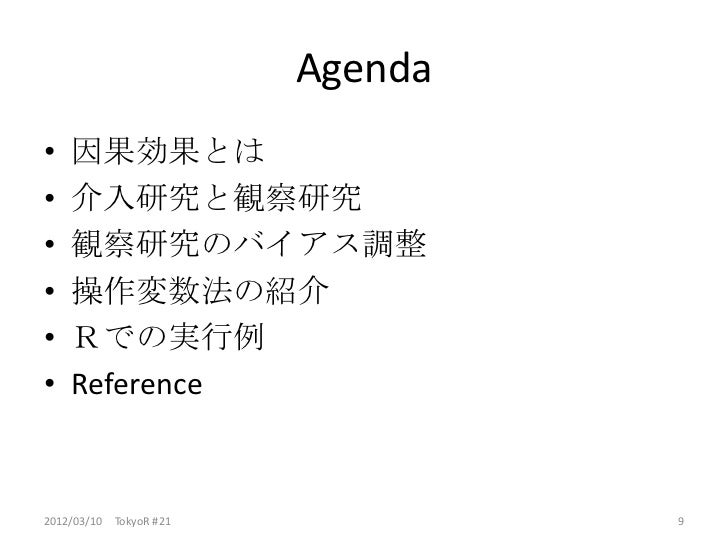 Agenda•   因果効果とは•   介入研究と観察研究•   観察研究のバイアス調整•   操作変数法の紹介•   Rでの実行例•   Reference2012/03/10 TokyoR #21            9