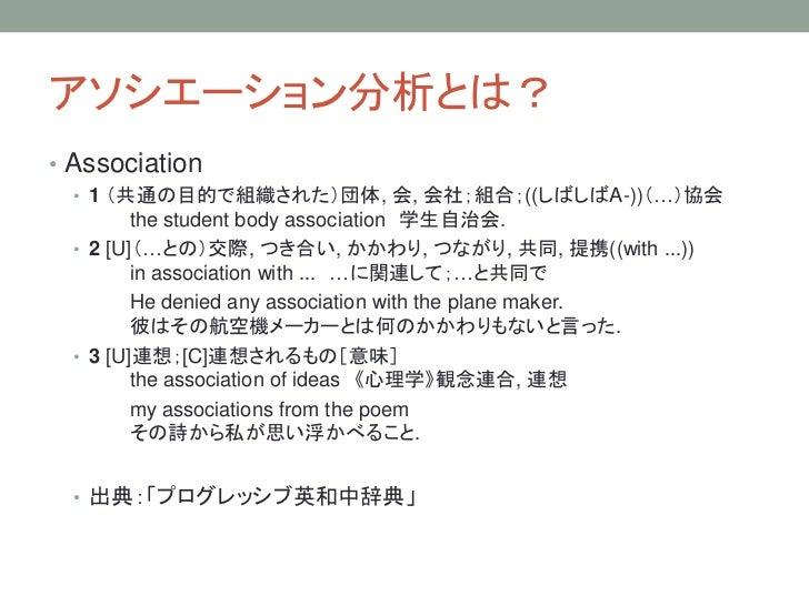 アソシエーション分析とは?• Association  • 1 (共通の目的で組織された)団体, 会, 会社;組合;((しばしばA-))(…)協会         the student body association 学生自治会.  • 2...