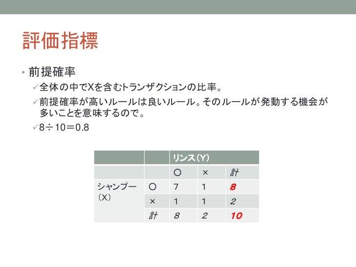 評価指標• 前提確率   全体の中でXを含むトランザクションの比率。   前提確率が高いルールは良いルール。そのルールが発動する機会が    多いことを意味するので。   8÷10=0.8                    リンス(Y...