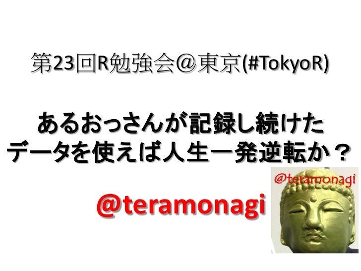 第23回R勉強会@東京(#TokyoR) あるおっさんが記録し続けたデータを使えば人生一発逆転か?     @teramonagi