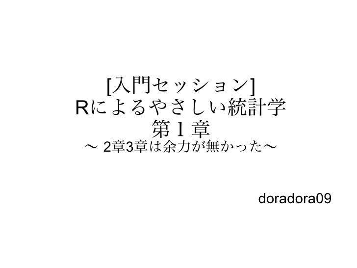 [入門セッション]Rによるやさしい統計学     第1章〜 2章3章は余力が無かった〜             doradora09