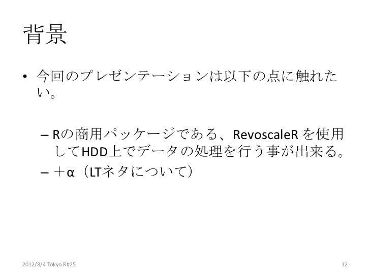 背景• 今回のプレゼンテーションは以下の点に触れた  い。      – Rの商用パッケージである、RevoscaleR を使用        してHDD上でデータの処理を行う事が出来る。      – +α(LTネタについて)2012/8/4...