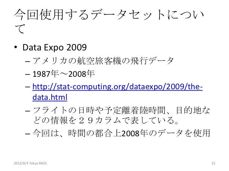 今回使用するデータセットについて• Data Expo 2009      – アメリカの航空旅客機の飛行データ      – 1987年~2008年      – http://stat-computing.org/dataexpo/2009...