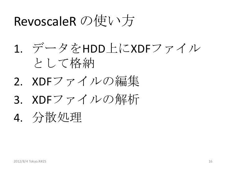 RevoscaleR の使い方1. データをHDD上にXDFファイル   として格納2. XDFファイルの編集3. XDFファイルの解析4. 分散処理2012/8/4 Tokyo.R#25   16