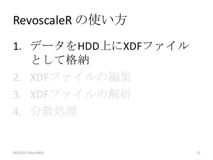 RevoscaleR の使い方1. データをHDD上にXDFファイル   として格納2. XDFファイルの編集3. XDFファイルの解析4. 分散処理2012/8/4 Tokyo.R#25   17