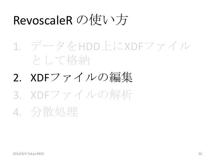 RevoscaleR の使い方1. データをHDD上にXDFファイル   として格納2. XDFファイルの編集3. XDFファイルの解析4. 分散処理2012/8/4 Tokyo.R#25   20