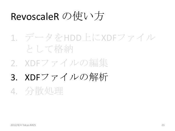 RevoscaleR の使い方1. データをHDD上にXDFファイル   として格納2. XDFファイルの編集3. XDFファイルの解析4. 分散処理2012/8/4 Tokyo.R#25   23