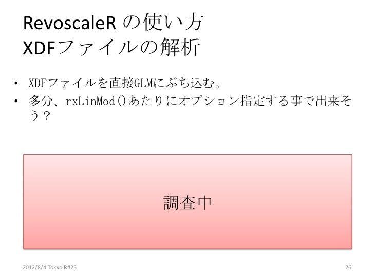 RevoscaleR の使い方XDFファイルの解析• XDFファイルを直接GLMにぶち込む。• 多分、rxLinMod()あたりにオプション指定する事で出来そ  う?                      調査中2012/8/4 Tokyo...