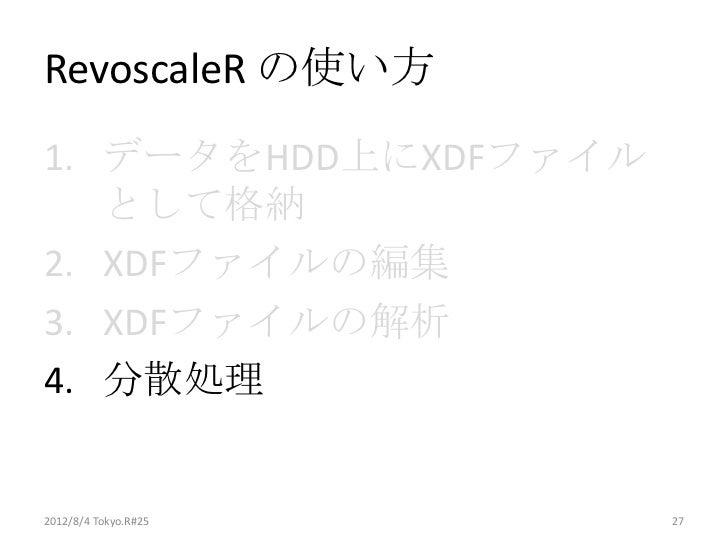 RevoscaleR の使い方1. データをHDD上にXDFファイル   として格納2. XDFファイルの編集3. XDFファイルの解析4. 分散処理2012/8/4 Tokyo.R#25   27