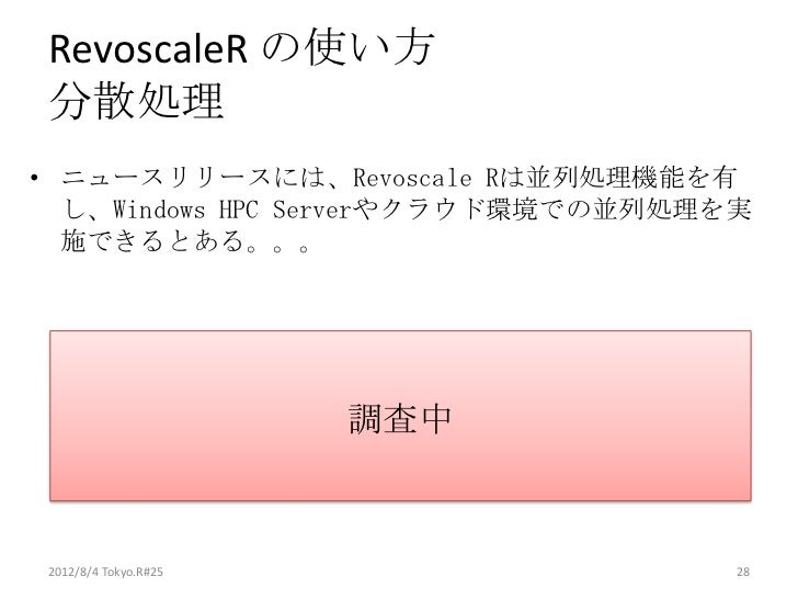 RevoscaleR の使い方分散処理• ニュースリリースには、Revoscale Rは並列処理機能を有  し、Windows HPC Serverやクラウド環境での並列処理を実  施できるとある。。。                     ...