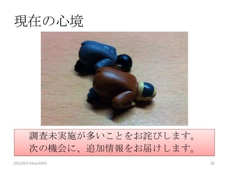 現在の心境        調査未実施が多いことをお詫びします。        次の機会に、追加情報をお届けします。2012/8/4 Tokyo.R#25          30