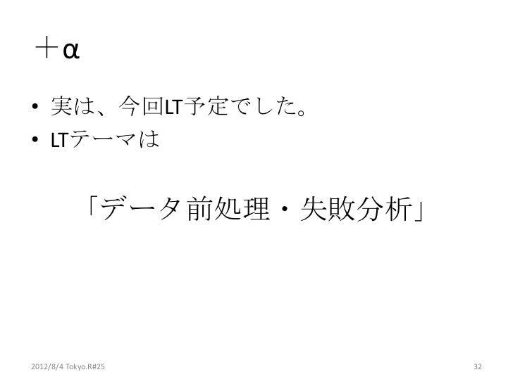 +α• 実は、今回LT予定でした。• LTテーマは          「データ前処理・失敗分析」2012/8/4 Tokyo.R#25       32