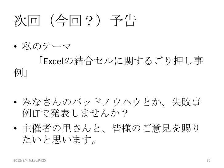 次回(今回?)予告• 私のテーマ   「Excelの結合セルに関するごり押し事例」• みなさんのバッドノウハウとか、失敗事  例LTで発表しませんか?• 主催者の里さんと、皆様のご意見を賜り  たいと思います。2012/8/4 Tokyo.R#...