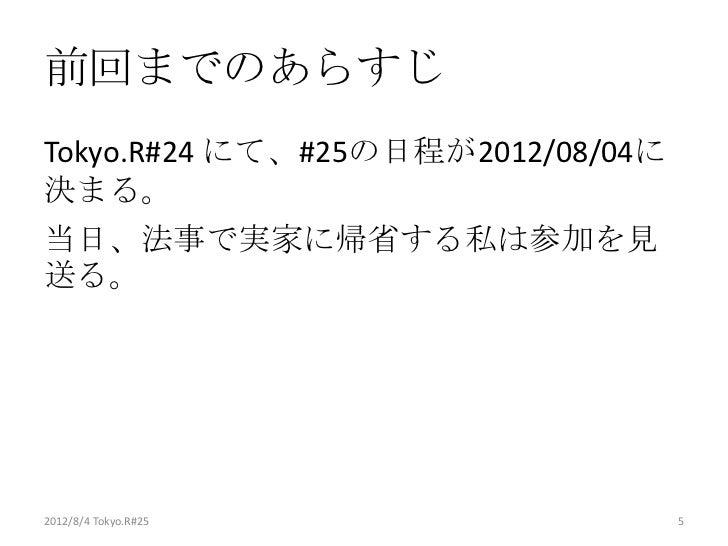 前回までのあらすじTokyo.R#24 にて、#25の日程が2012/08/04に決まる。当日、法事で実家に帰省する私は参加を見送る。2012/8/4 Tokyo.R#25                5