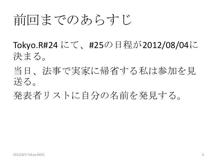 前回までのあらすじTokyo.R#24 にて、#25の日程が2012/08/04に決まる。当日、法事で実家に帰省する私は参加を見送る。発表者リストに自分の名前を発見する。2012/8/4 Tokyo.R#25                6