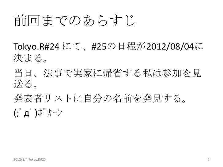 前回までのあらすじTokyo.R#24 にて、#25の日程が2012/08/04に決まる。当日、法事で実家に帰省する私は参加を見送る。発表者リストに自分の名前を発見する。(;゚д゚)ポカーン2012/8/4 Tokyo.R#25       ...