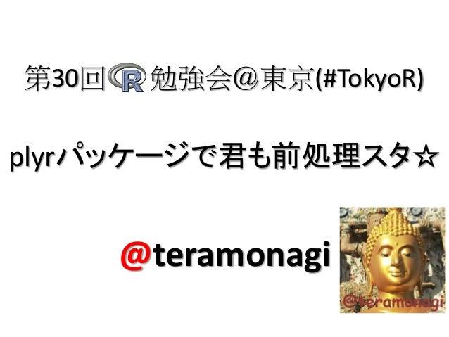 plyrパッケージで君も前処理スタ☆第30回 勉強会@東京(#TokyoR)@teramonagi