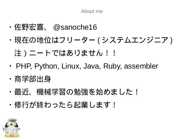 About me・佐野宏喜、 @sanoche16・現在の地位はフリーター ( システムエンジニア ) 注)ニートではありません!!・ PHP, Python, Linux, Java, Ruby, assembler・商学部出身・最近、機械学...