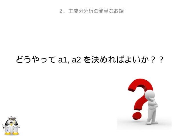 どうやって a1, a2 を決めればよいか??2、主成分分析の簡単なお話