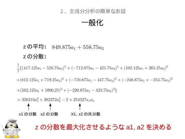 一般化2、主成分分析の簡単なお話z の平均:z の分散:z の分散を最大化させるような a1, a2 を決めるx1 の分散 x2 の分散 X1, x2 の共分散