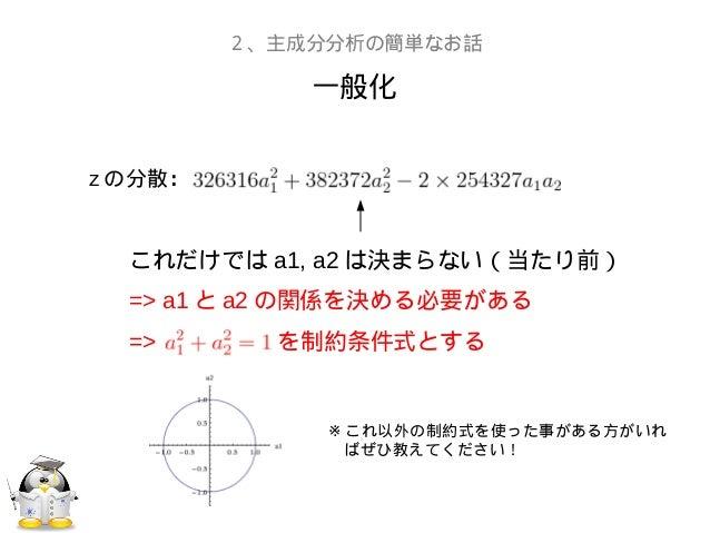 一般化2、主成分分析の簡単なお話z の分散:これだけでは a1, a2 は決まらない(当たり前)=> a1 と a2 の関係を決める必要がある=> を制約条件式とする※ これ以外の制約式を使った事がある方がいれ ばぜひ教えてください!