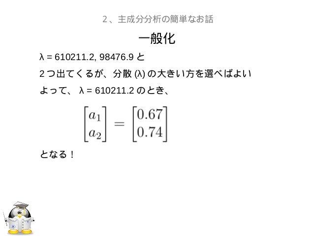 一般化2、主成分分析の簡単なお話λ = 610211.2, 98476.9 と2 つ出てくるが、分散 (λ) の大きい方を選べばよいよって、 λ = 610211.2 のとき、となる!