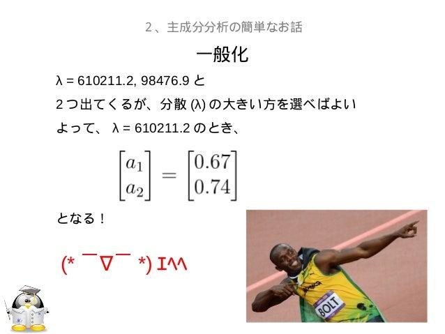 一般化2、主成分分析の簡単なお話λ = 610211.2, 98476.9 と2 つ出てくるが、分散 (λ) の大きい方を選べばよいよって、 λ = 610211.2 のとき、となる!(* ∇ ̄  ̄ *) エヘヘ