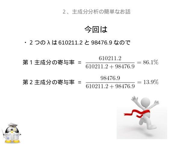 今回は2、主成分分析の簡単なお話・2つの λ は 610211.2 と 98476.9 なので第1主成分の寄与率 =第2主成分の寄与率 =
