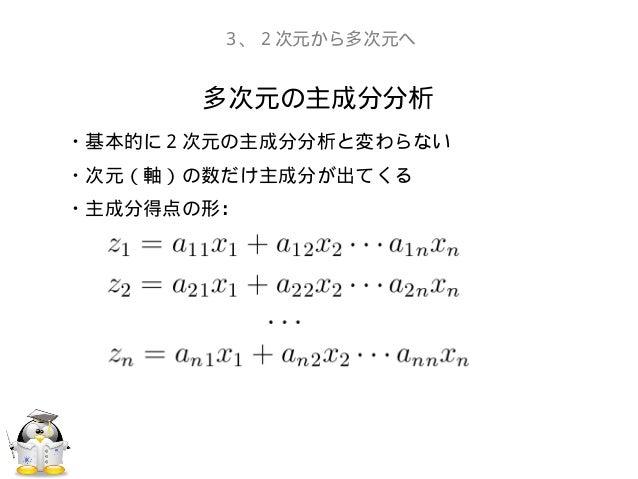 多次元の主成分分析3、2次元から多次元へ・基本的に2次元の主成分分析と変わらない・次元(軸)の数だけ主成分が出てくる・主成分得点の形: