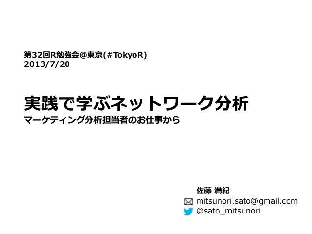 実践で学ぶネットワーク分析 第32回R勉強会@東京(#TokyoR) 2013/7/20 @sato_mitsunori マーケティング分析担当者のお仕事から mitsunori.sato@gmail.com 佐藤 満紀