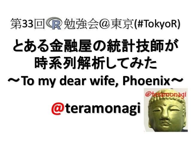 とある金融屋の統計技師が 時系列解析してみた ~To my dear wife, Phoenix~ 第33回 勉強会@東京(#TokyoR) @teramonagi