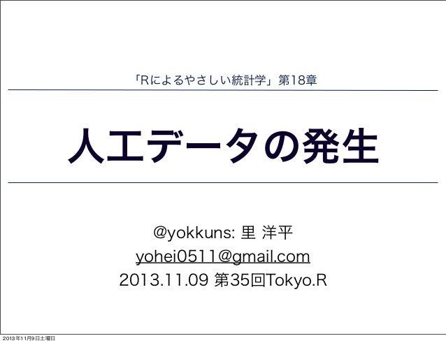 「Rによるやさしい統計学」第18章  人工データの発生 @yokkuns: 里 洋平 yohei0511@gmail.com 2013.11.09 第35回Tokyo.R  2013年11月9日土曜日