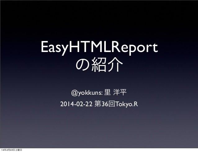 EasyHTMLReport の紹介 @yokkuns: 里 洋平 2014-02-22 第36回Tokyo.R  14年2月22日土曜日