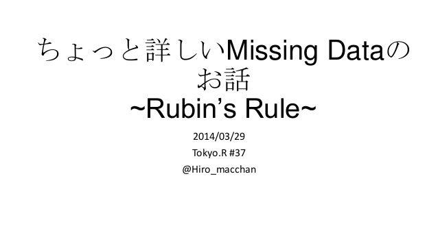 ちょっと詳しいMissing Dataの お話 ~Rubin's Rule~ 2014/03/29 Tokyo.R #37 @Hiro_macchan
