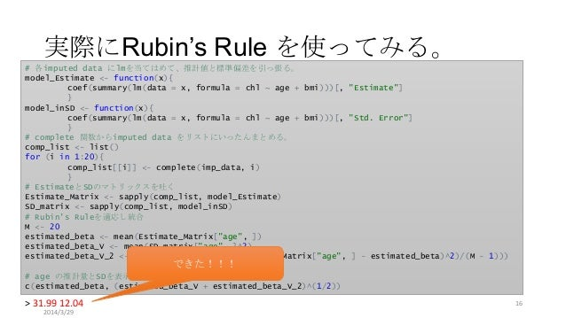 実際にRubin's Rule を使ってみる。 # 各imputed data にlmを当てはめて、推計値と標準偏差を引っ張る。 model_Estimate <- function(x){ coef(summary(lm(data = x, ...